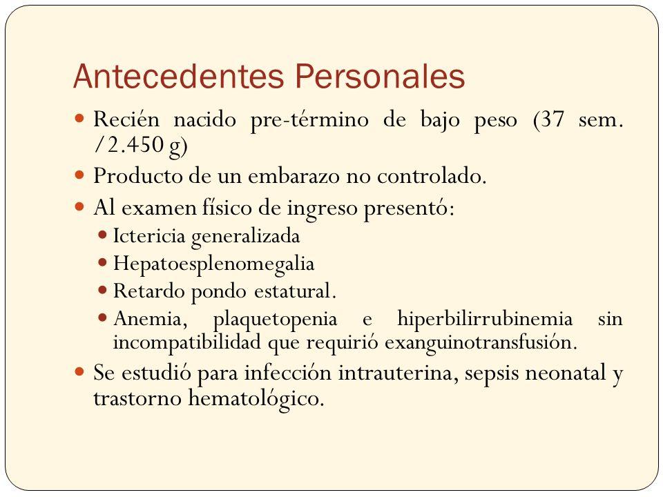 Antecedentes Personales Recién nacido pre-término de bajo peso (37 sem. /2.450 g) Producto de un embarazo no controlado. Al examen físico de ingreso p
