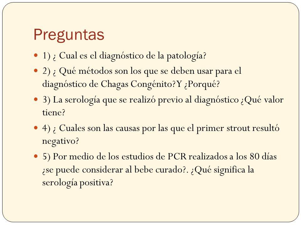 Preguntas 1) ¿ Cual es el diagnóstico de la patología? 2) ¿ Qué métodos son los que se deben usar para el diagnóstico de Chagas Congénito? Y ¿Porqué?