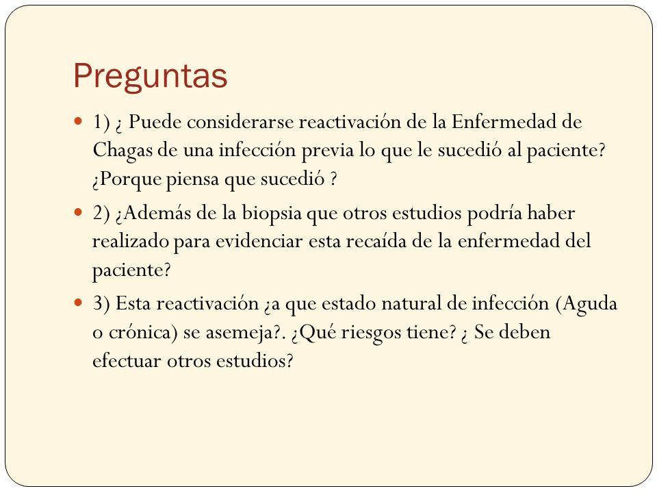 Preguntas 1) ¿ Puede considerarse reactivación de la Enfermedad de Chagas de una infección previa lo que le sucedió al paciente? ¿Porque piensa que su