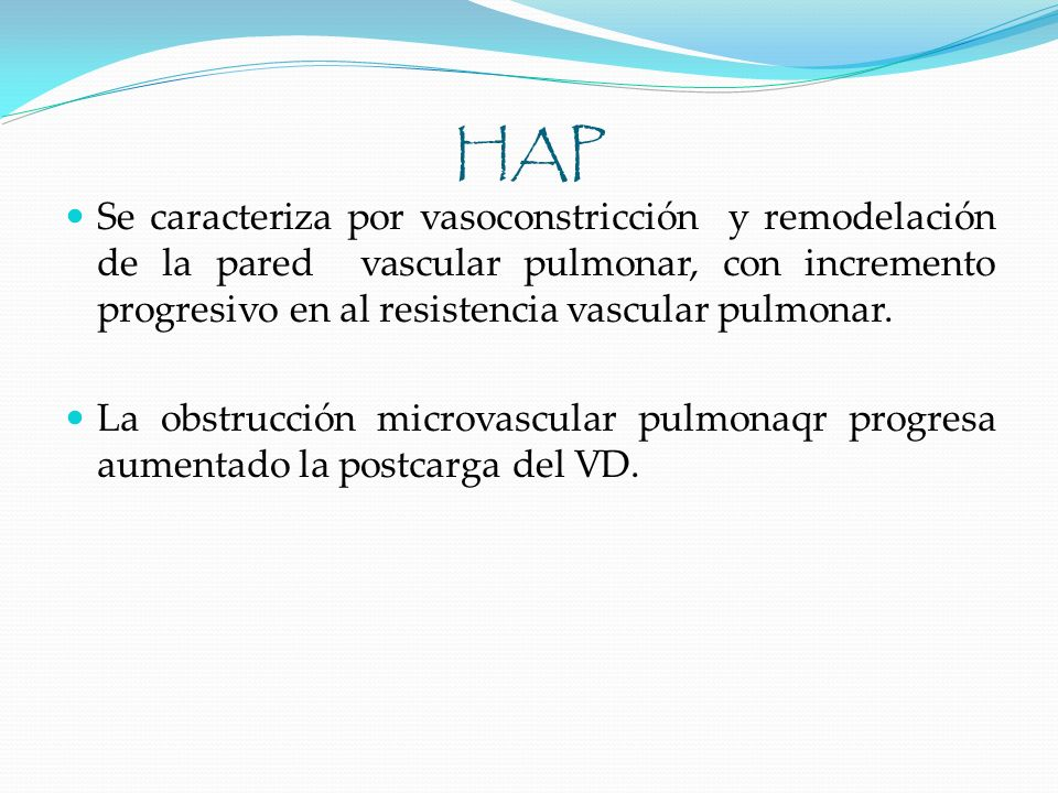 Fisiopatología Respuesta del VD depende de la rapidez de instalación y gravedad de la sobrecarga de presión Cardiopatía pulmonar aguda dilatación VD Cardiopatía pulmonar crónica hipertrofia VD Gravedad de HAP e inicio de insuficiencia del VD Hipoxia por alteración en intercambio gaseoso Hipercapnia y acidosis Sobrecarga del VD (policitemia, FC, retención de Na) Fauci A, y cols.
