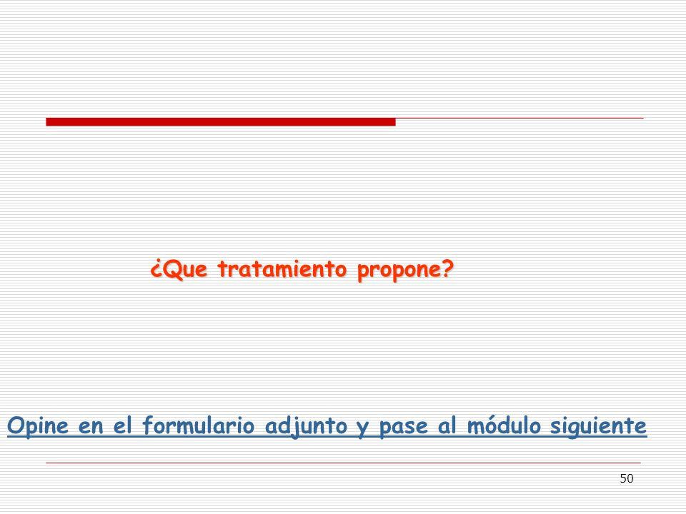50 ¿Que tratamiento propone? Opine en el formulario adjunto y pase al módulo siguiente