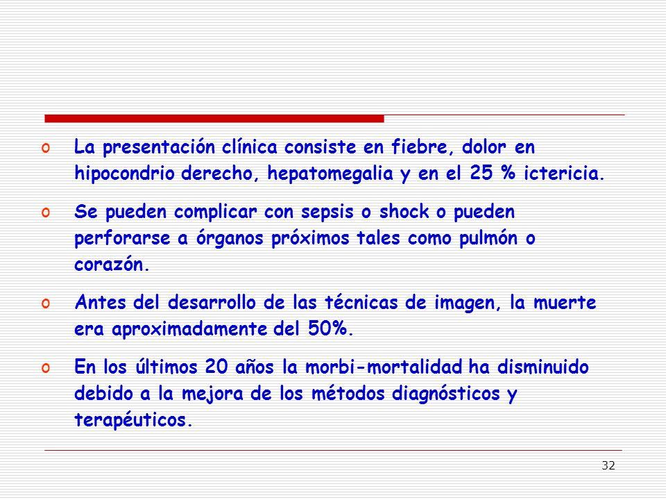 32 oLa presentación clínica consiste en fiebre, dolor en hipocondrio derecho, hepatomegalia y en el 25 % ictericia.