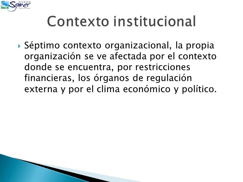 Séptimo contexto organizacional, la propia organización se ve afectada por el contexto donde se encuentra, por restricciones financieras, los órganos de regulación externa y por el clima económico y político.