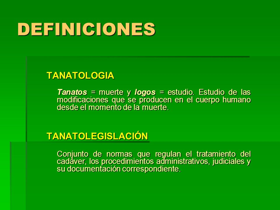 DEFINICIONES TANATOLOGIA Tanatos = muerte y logos = estudio. Estudio de las modificaciones que se producen en el cuerpo humano desde el momento de la