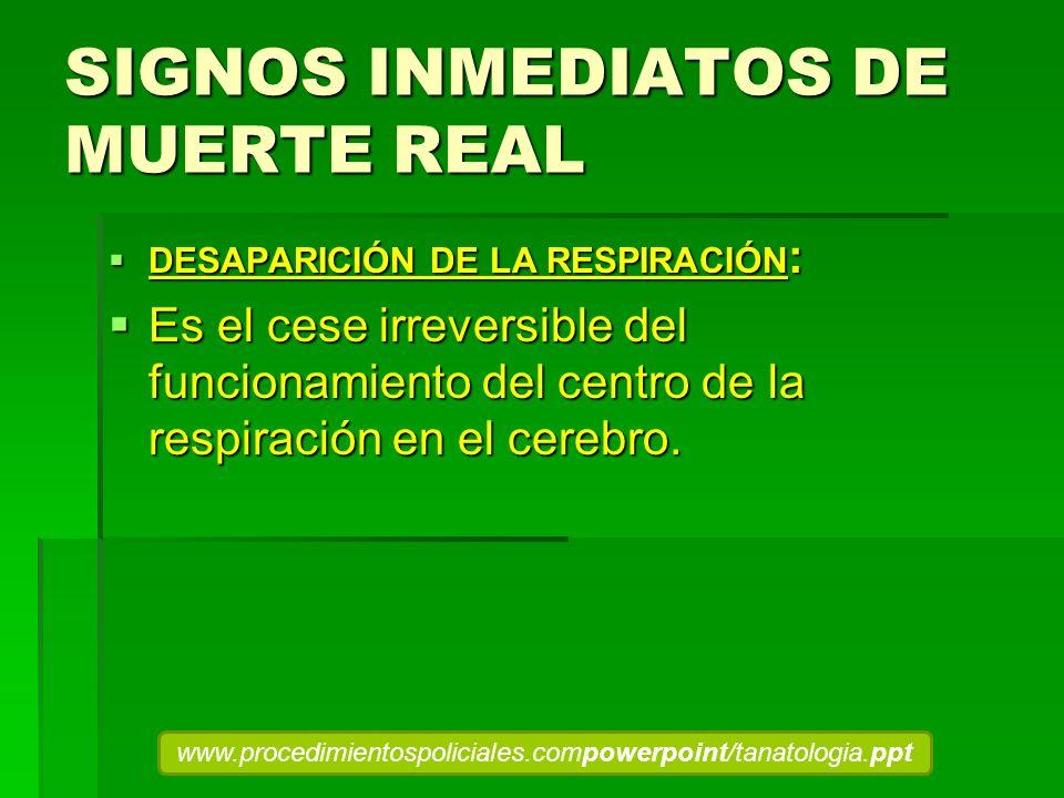 SIGNOS INMEDIATOS DE MUERTE REAL DESAPARICIÓN DE LA RESPIRACIÓN : DESAPARICIÓN DE LA RESPIRACIÓN : Es el cese irreversible del funcionamiento del cent
