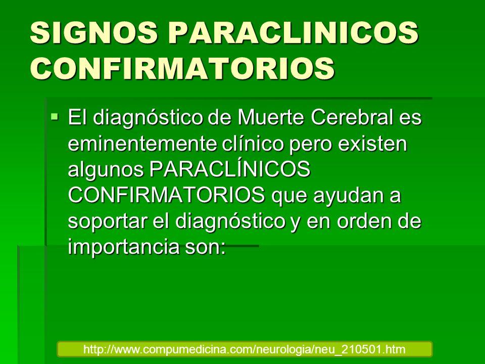 SIGNOS PARACLINICOS CONFIRMATORIOS El diagnóstico de Muerte Cerebral es eminentemente clínico pero existen algunos PARACLÍNICOS CONFIRMATORIOS que ayu