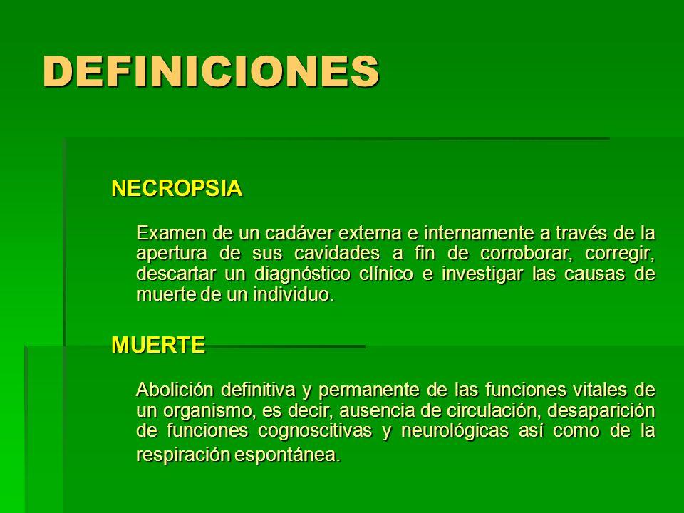 DEFINICIONES NECROPSIA Examen de un cadáver externa e internamente a través de la apertura de sus cavidades a fin de corroborar, corregir, descartar u