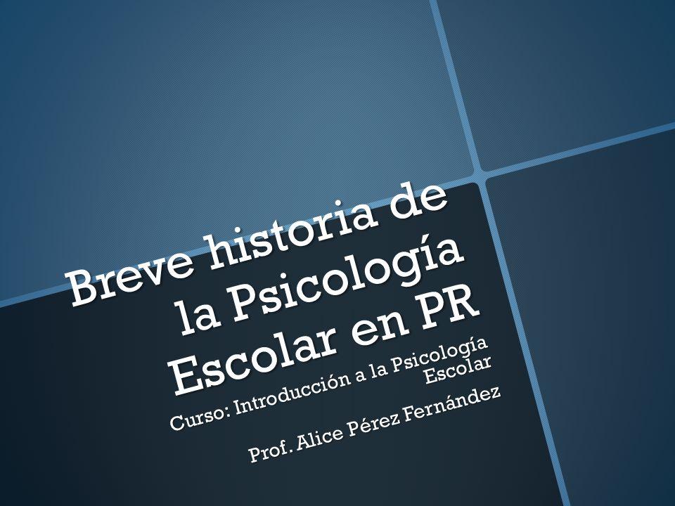 Breve historia de la Psicología Escolar en PR Curso: Introducción a la Psicología Escolar Prof. Alice Pérez Fernández