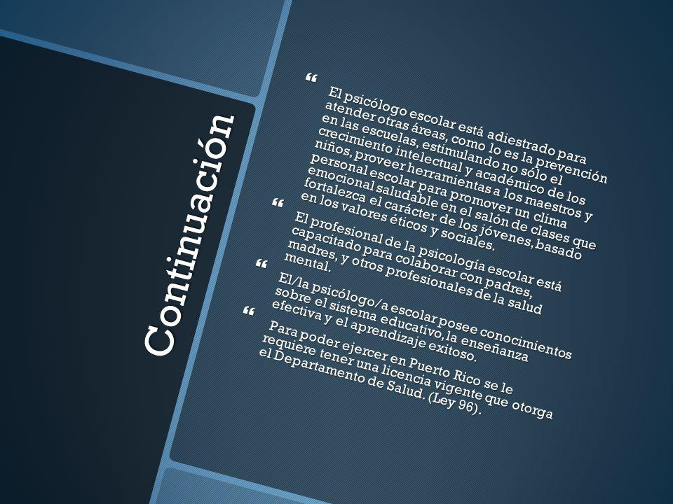 Continuación El psicólogo escolar está adiestrado para atender otras áreas, como lo es la prevención en las escuelas, estimulando no sólo el crecimien