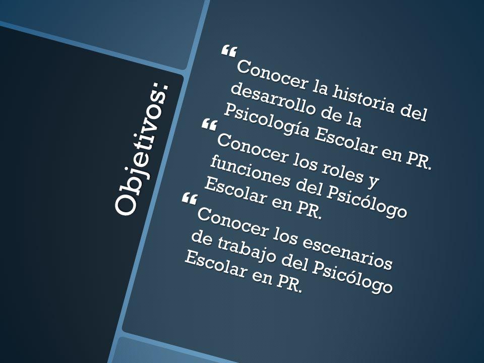 Objetivos: Conocer la historia del desarrollo de la Psicología Escolar en PR. Conocer la historia del desarrollo de la Psicología Escolar en PR. Conoc
