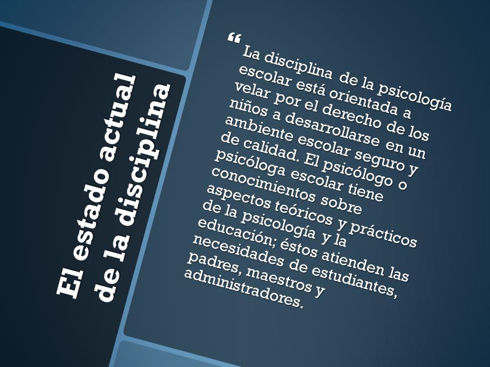 El estado actual de la disciplina La disciplina de la psicología escolar está orientada a velar por el derecho de los niños a desarrollarse en un ambi