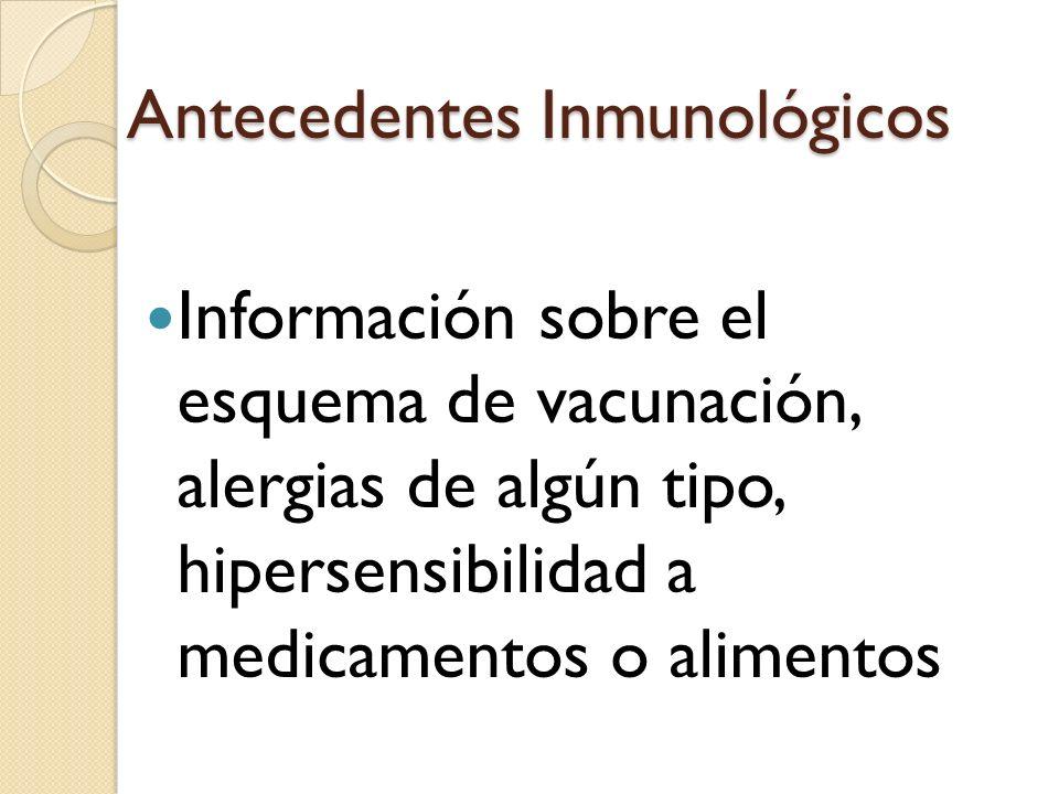 Antecedentes Inmunológicos Información sobre el esquema de vacunación, alergias de algún tipo, hipersensibilidad a medicamentos o alimentos