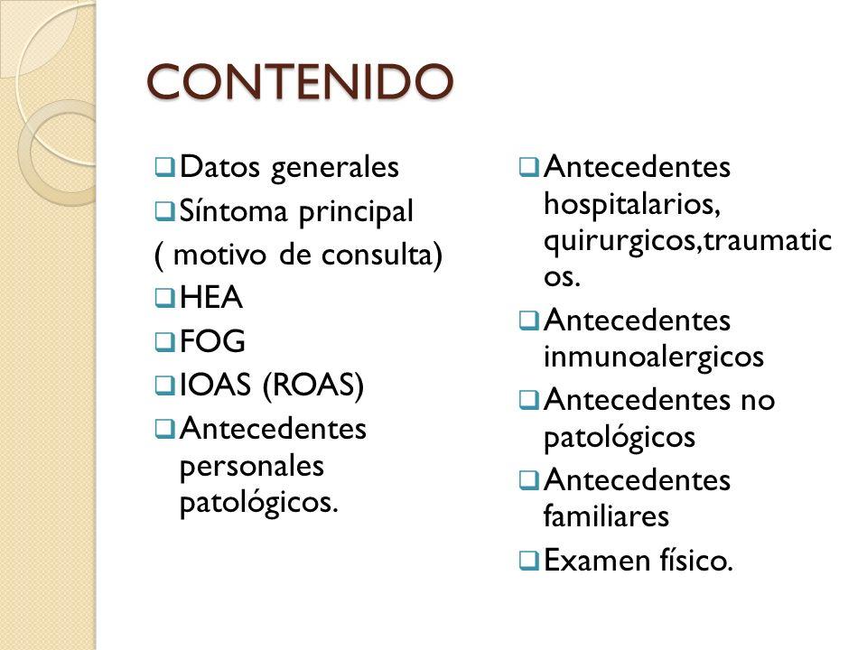 CONTENIDO Datos generales Síntoma principal ( motivo de consulta) HEA FOG IOAS (ROAS) Antecedentes personales patológicos. Antecedentes hospitalarios,