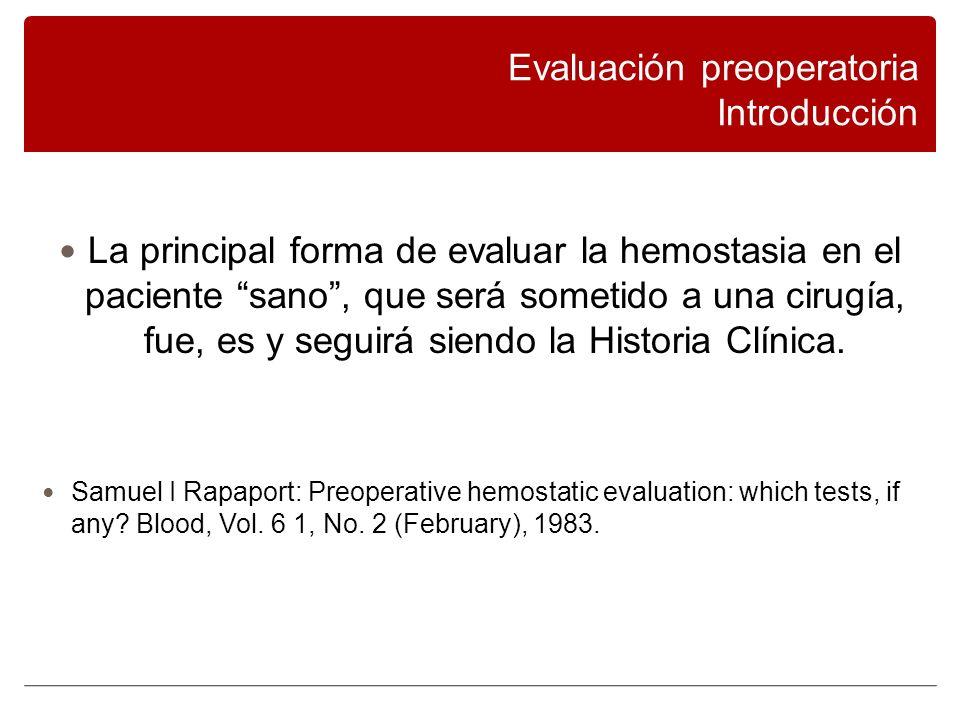 Evaluación preoperatoria Introducción La principal forma de evaluar la hemostasia en el paciente sano, que será sometido a una cirugía, fue, es y seguirá siendo la Historia Clínica.
