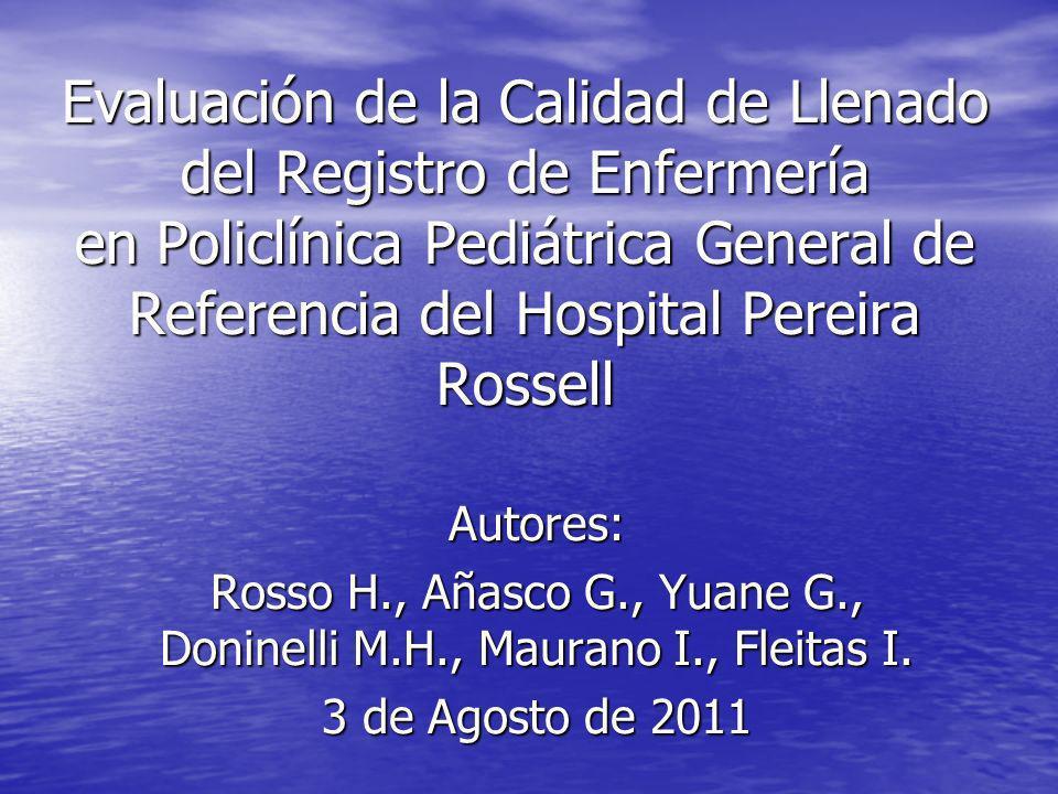 Objetivo Evaluar la calidad de llenado del registro de enfermería, implementado en la Policlínica Pediátrica General de Referencia del Centro Hospitalario Pereira Rossell, en el periodo del 30 de Marzo al 31 de Mayo de 2011.