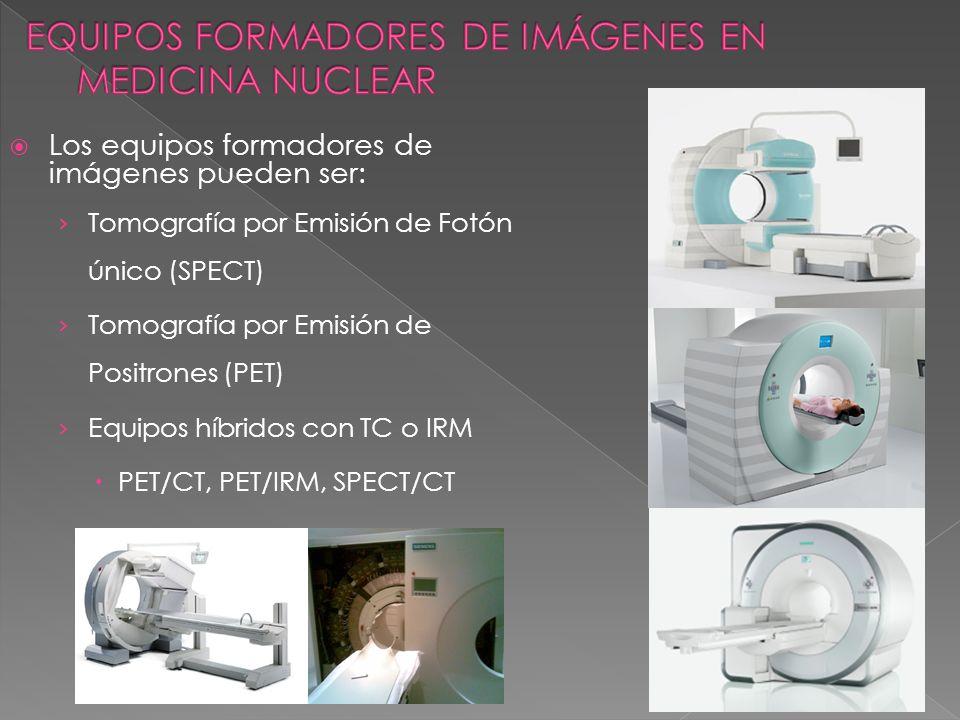 Los equipos formadores de imágenes pueden ser: Tomografía por Emisión de Fotón único (SPECT) Tomografía por Emisión de Positrones (PET) Equipos híbrid