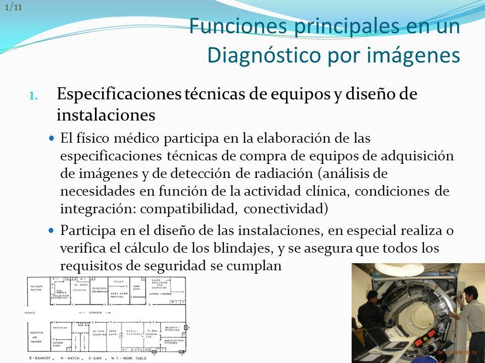Funciones principales en un Diagnóstico por imágenes 1. Especificaciones técnicas de equipos y diseño de instalaciones El físico médico participa en l