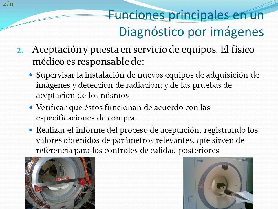 Funciones principales en un Diagnóstico por imágenes 2. Aceptación y puesta en servicio de equipos. El físico médico es responsable de: Supervisar la