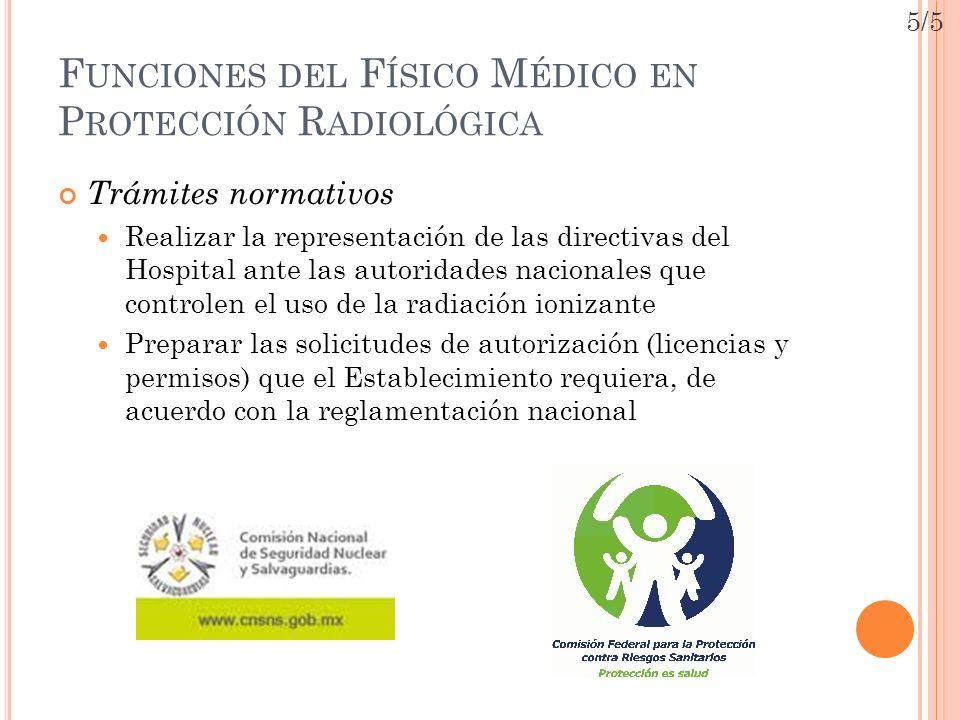 F UNCIONES DEL F ÍSICO M ÉDICO EN P ROTECCIÓN R ADIOLÓGICA Trámites normativos Realizar la representación de las directivas del Hospital ante las auto