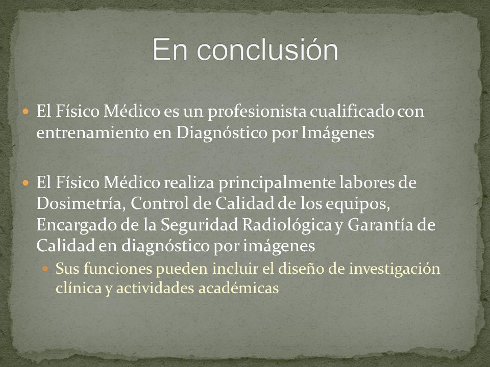 El Físico Médico es un profesionista cualificado con entrenamiento en Diagnóstico por Imágenes El Físico Médico realiza principalmente labores de Dosi