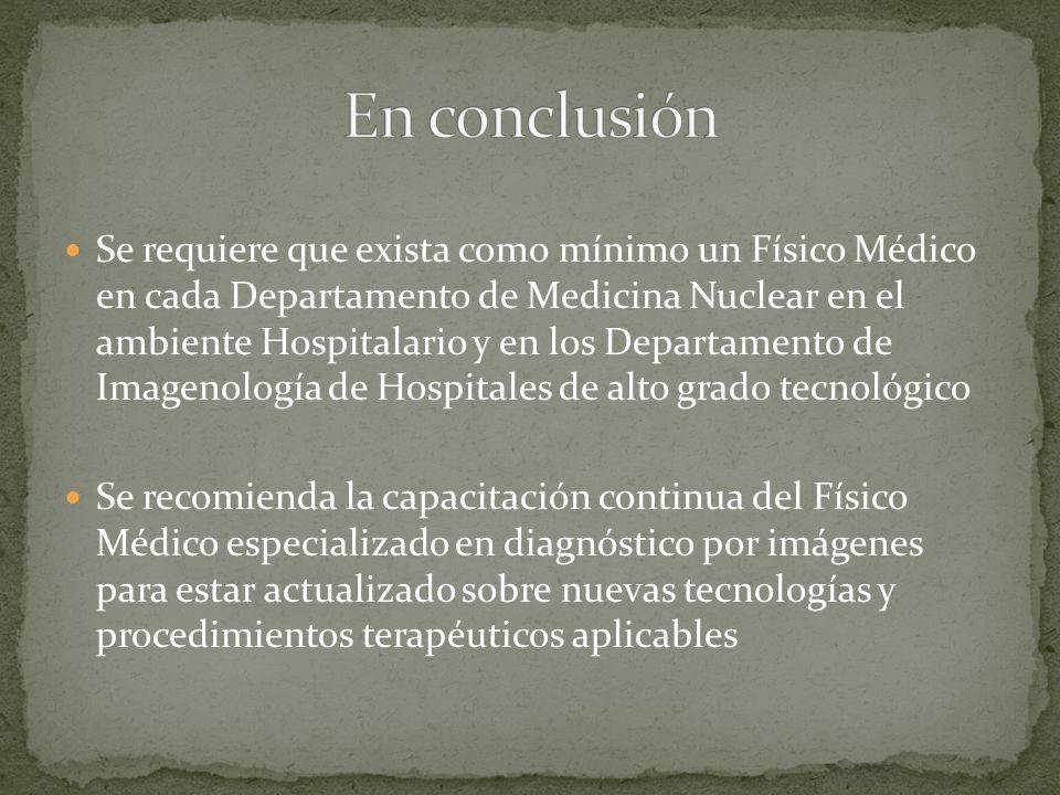 Se requiere que exista como mínimo un Físico Médico en cada Departamento de Medicina Nuclear en el ambiente Hospitalario y en los Departamento de Imag