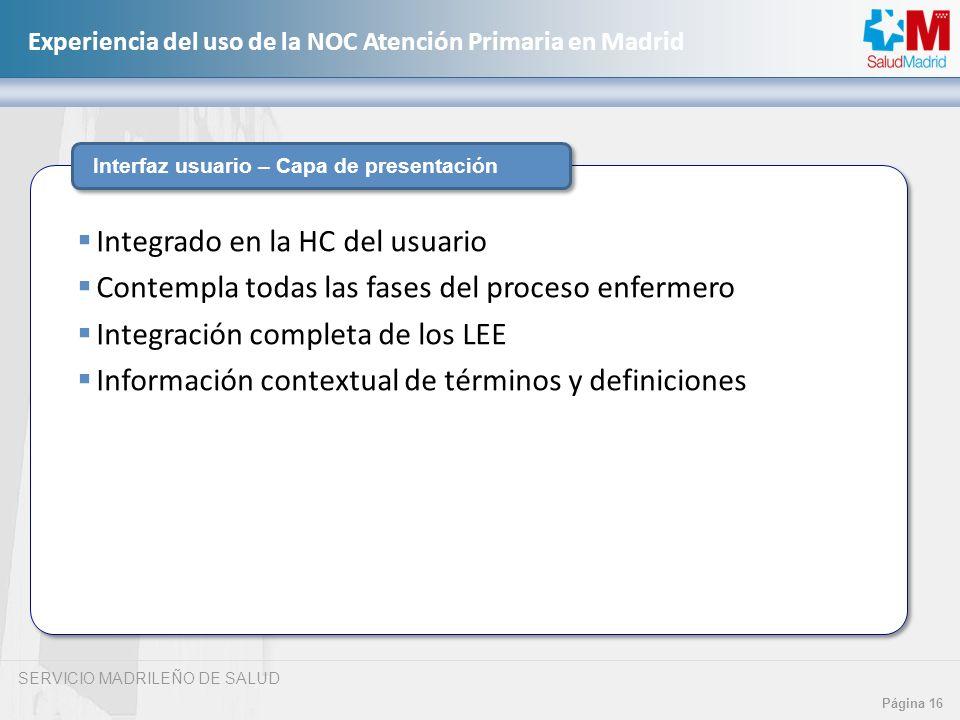 SERVICIO MADRILEÑO DE SALUD Página 16 Experiencia del uso de la NOC Atención Primaria en Madrid Interfaz usuario – Capa de presentación Integrado en l