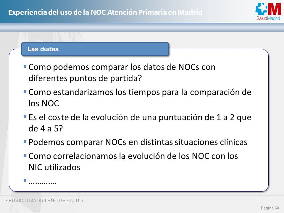 SERVICIO MADRILEÑO DE SALUD Página 60 Experiencia del uso de la NOC Atención Primaria en Madrid Las dudas Como podemos comparar los datos de NOCs con