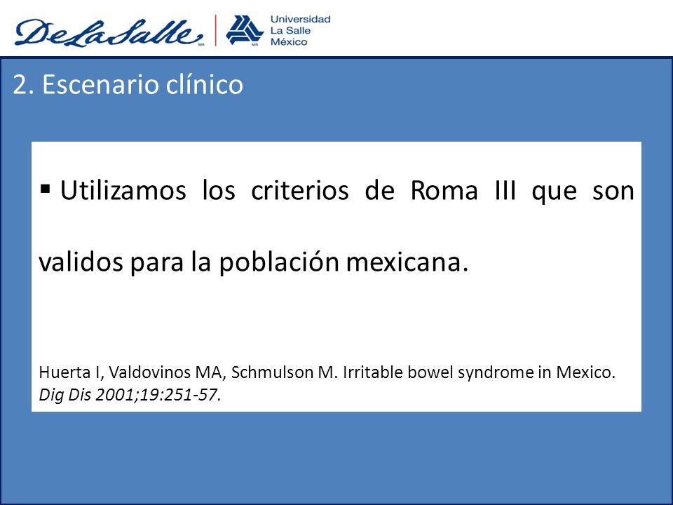Utilizamos los criterios de Roma III que son validos para la población mexicana. Huerta I, Valdovinos MA, Schmulson M. Irritable bowel syndrome in Mex
