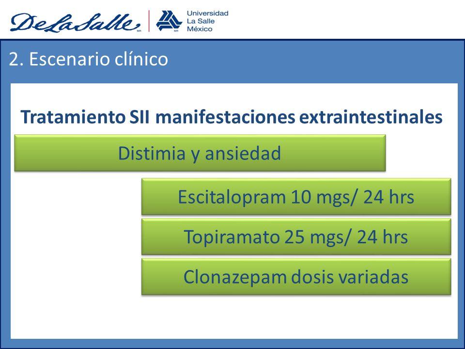 Tratamiento SII manifestaciones extraintestinales 2. Escenario clínico Distimia y ansiedad Escitalopram 10 mgs/ 24 hrs Topiramato 25 mgs/ 24 hrs Clona