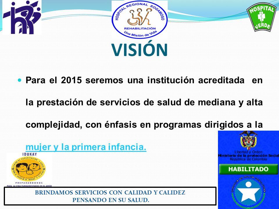 VISIÓN Para el 2015 seremos una institución acreditada en la prestación de servicios de salud de mediana y alta complejidad, con énfasis en programas