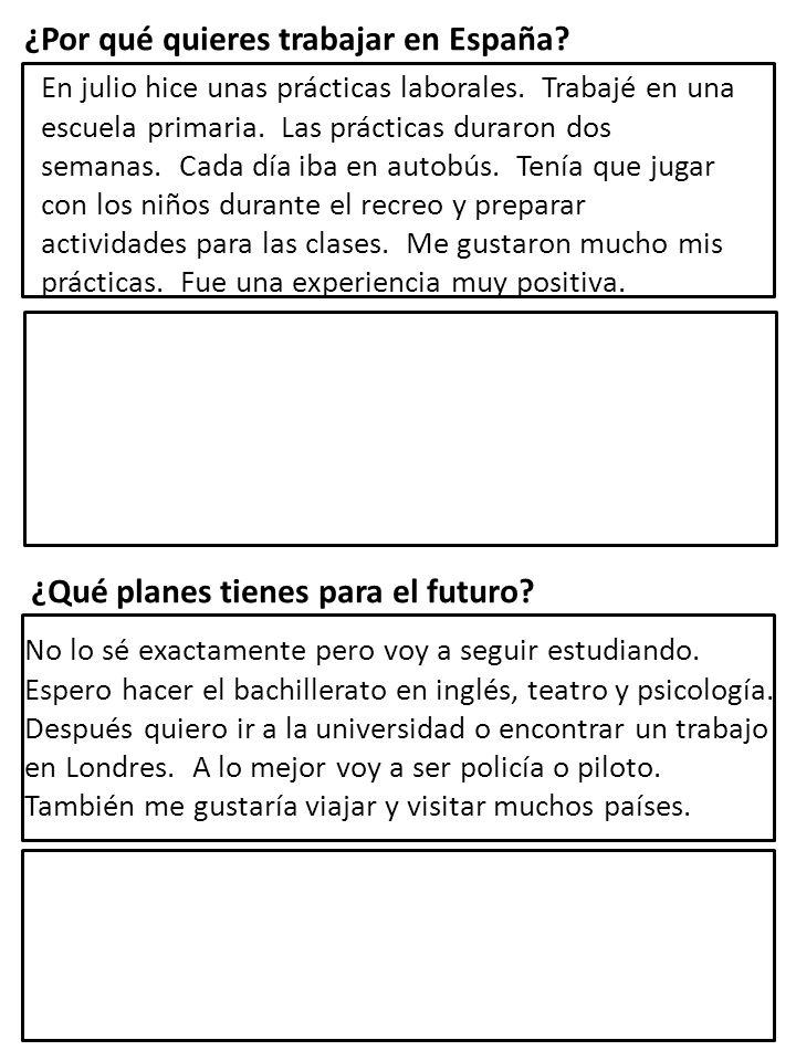 ¿Por qué quieres trabajar en España? En julio hice unas prácticas laborales. Trabajé en una escuela primaria. Las prácticas duraron dos semanas. Cada