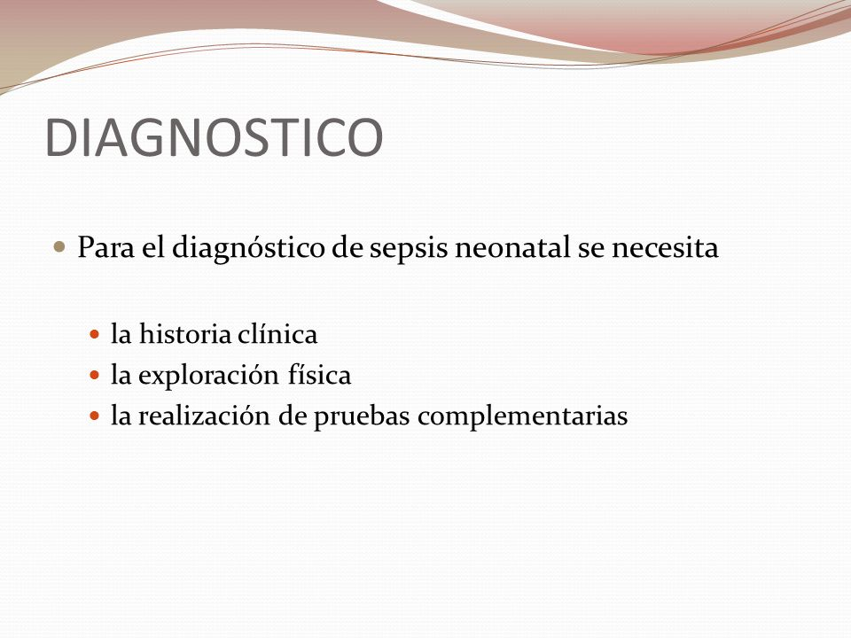 Para el diagnóstico de sepsis neonatal se necesita la historia clínica la exploración física la realización de pruebas complementarias