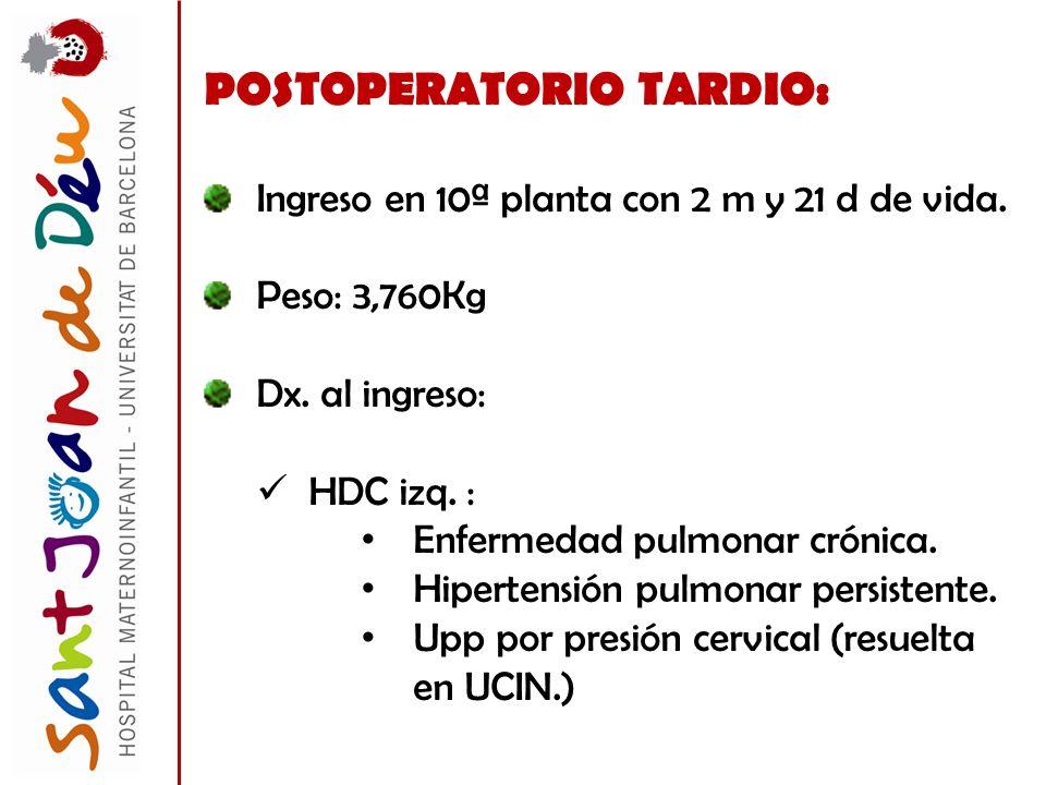 POSTOPERATORIO TARDIO: Ingreso en 10ª planta con 2 m y 21 d de vida. Peso: 3,760Kg Dx. al ingreso: HDC izq. : Enfermedad pulmonar crónica. Hipertensió