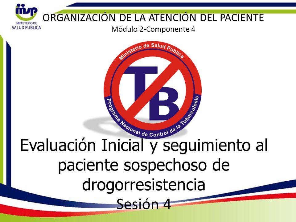 Evaluación Inicial y seguimiento al paciente sospechoso de drogorresistencia Sesión 4 ORGANIZACIÓN DE LA ATENCIÓN DEL PACIENTE Módulo 2-Componente 4