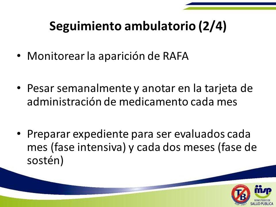 Seguimiento ambulatorio (2/4) Monitorear la aparición de RAFA Pesar semanalmente y anotar en la tarjeta de administración de medicamento cada mes Preparar expediente para ser evaluados cada mes (fase intensiva) y cada dos meses (fase de sostén)