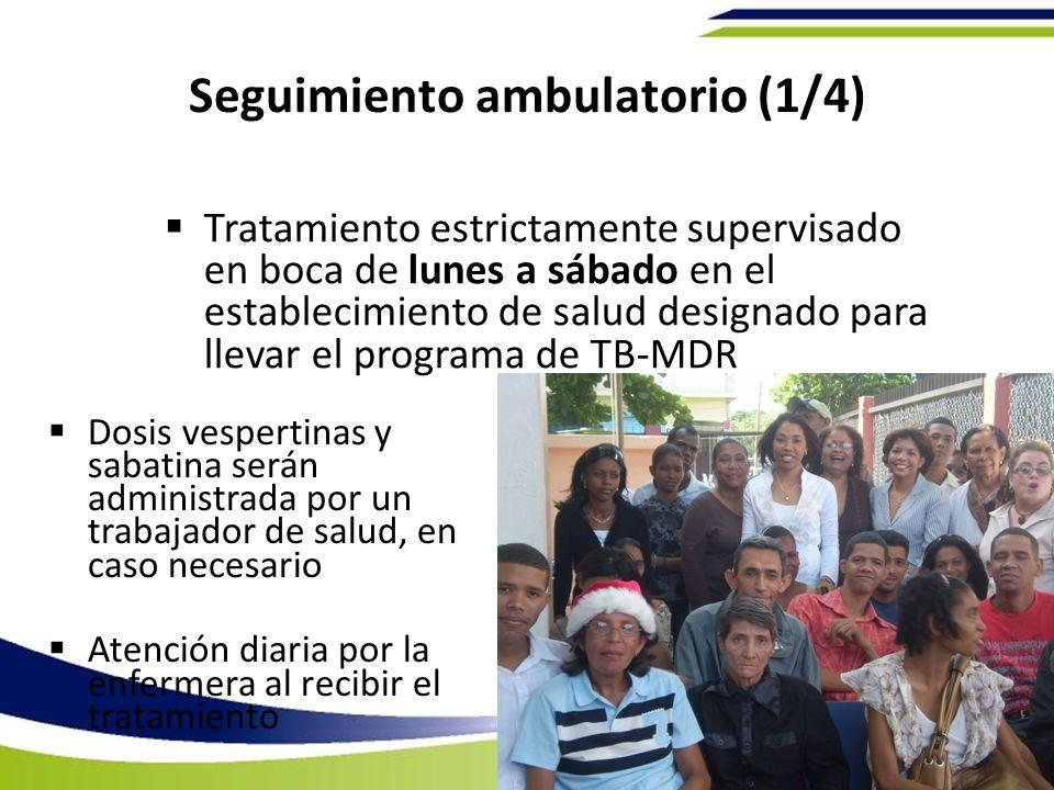 Seguimiento ambulatorio (1/4) Dosis vespertinas y sabatina serán administrada por un trabajador de salud, en caso necesario Atención diaria por la enfermera al recibir el tratamiento Tratamiento estrictamente supervisado en boca de lunes a sábado en el establecimiento de salud designado para llevar el programa de TB-MDR