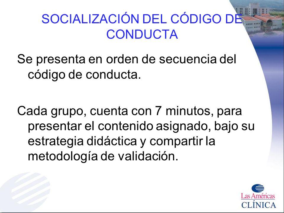 SOCIALIZACIÓN DEL CÓDIGO DE CONDUCTA Se presenta en orden de secuencia del código de conducta. Cada grupo, cuenta con 7 minutos, para presentar el con