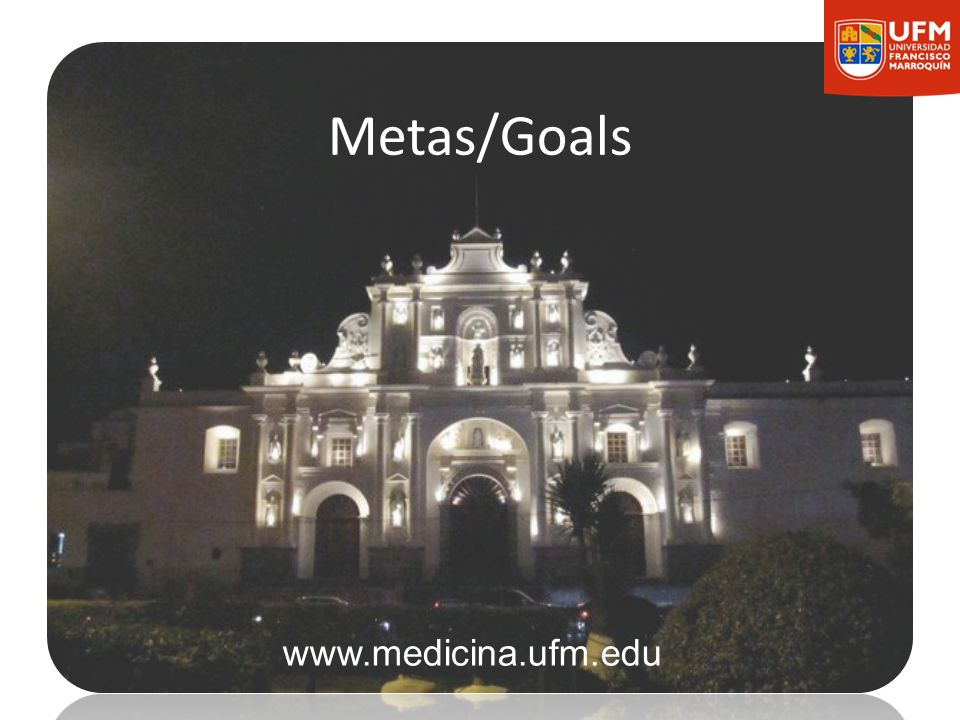 Metas/Goals www.medicina.ufm.edu