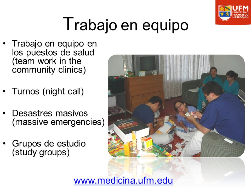 T rabajo en equipo Trabajo en equipo en los puestos de salud (team work in the community clinics) Turnos (night call) Desastres masivos (massive emergencies) Grupos de estudio (study groups) www.medicina.ufm.edu