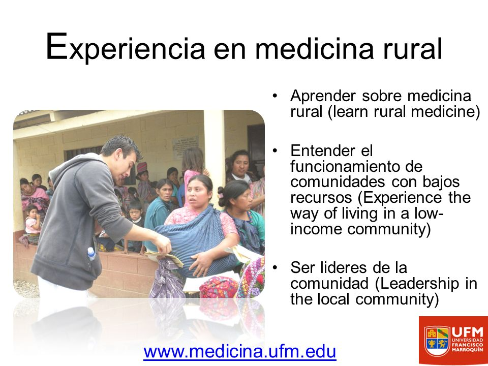 E xperiencia en medicina rural Aprender sobre medicina rural (learn rural medicine) Entender el funcionamiento de comunidades con bajos recursos (Experience the way of living in a low- income community) Ser lideres de la comunidad (Leadership in the local community) www.medicina.ufm.edu