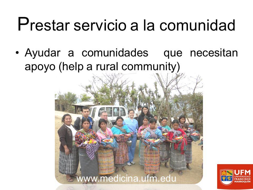 P restar servicio a la comunidad Ayudar a comunidades que necesitan apoyo (help a rural community) www.medicina.ufm.edu