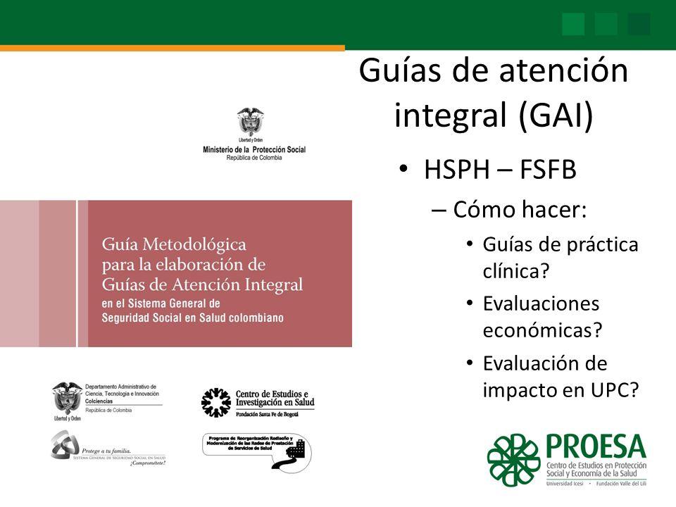 Guías de atención integral (GAI) HSPH – FSFB – Cómo hacer: Guías de práctica clínica? Evaluaciones económicas? Evaluación de impacto en UPC?
