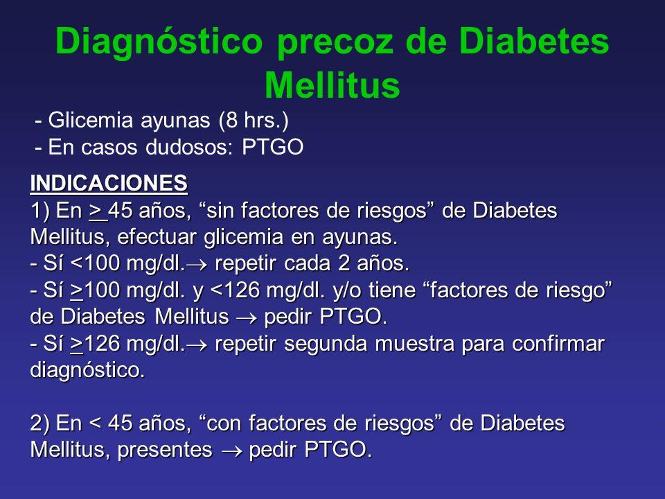 Diagnóstico precoz de Diabetes Mellitus - Glicemia ayunas (8 hrs.) - En casos dudosos: PTGO INDICACIONES 1) En > 45 años, sin factores de riesgos de Diabetes Mellitus, efectuar glicemia en ayunas.