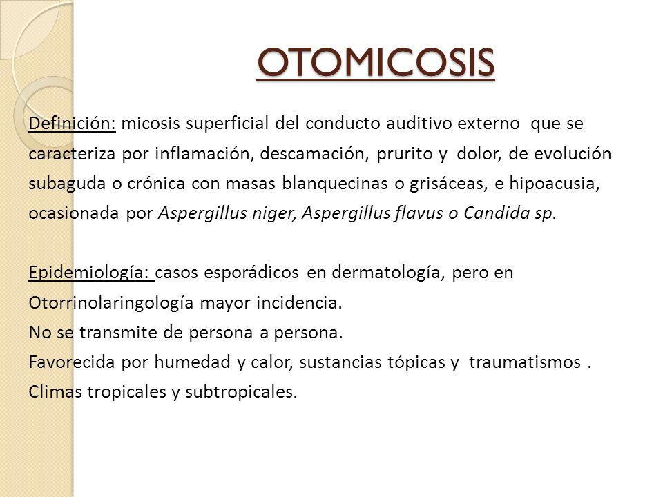 OTOMICOSIS Definición: micosis superficial del conducto auditivo externo que se caracteriza por inflamación, descamación, prurito y dolor, de evolución subaguda o crónica con masas blanquecinas o grisáceas, e hipoacusia, ocasionada por Aspergillus niger, Aspergillus flavus o Candida sp.