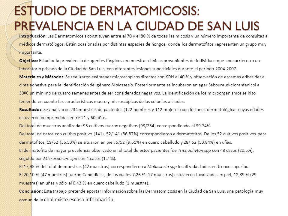 ESTUDIO DE DERMATOMICOSIS: PREVALENCIA EN LA CIUDAD DE SAN LUIS Introducción: Las Dermatomicosis constituyen entre el 70 y el 80 % de todas las micosis y un número importante de consultas a médicos dermatólogos.