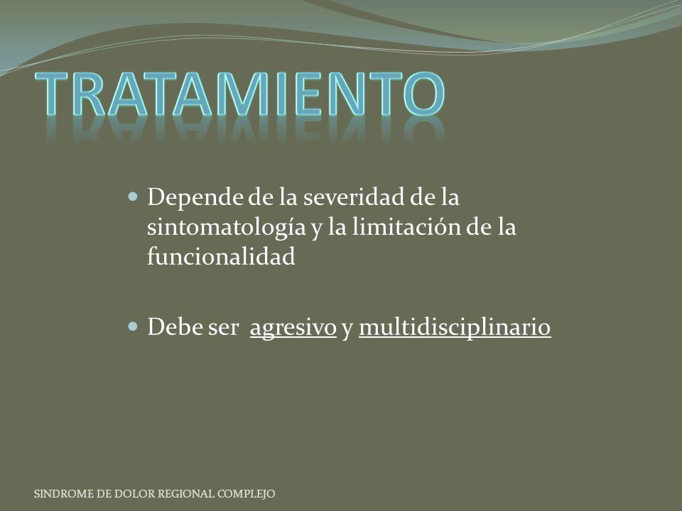 Depende de la severidad de la sintomatología y la limitación de la funcionalidad Debe ser agresivo y multidisciplinario SINDROME DE DOLOR REGIONAL COMPLEJO