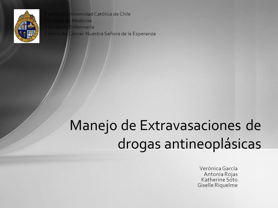 Manejo de Extravasaciones de drogas antineoplásicas Verónica García Antonia Rojas Katherine Soto Giselle Riquelme Pontificia Universidad Católica de C