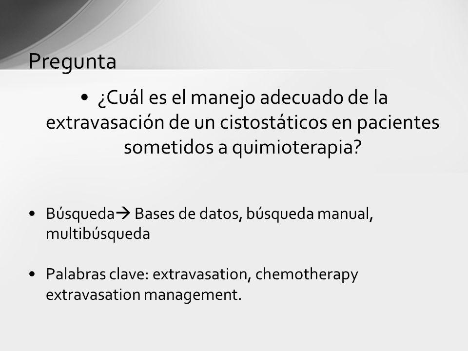 Pregunta ¿Cuál es el manejo adecuado de la extravasación de un cistostáticos en pacientes sometidos a quimioterapia? Búsqueda Bases de datos, búsqueda