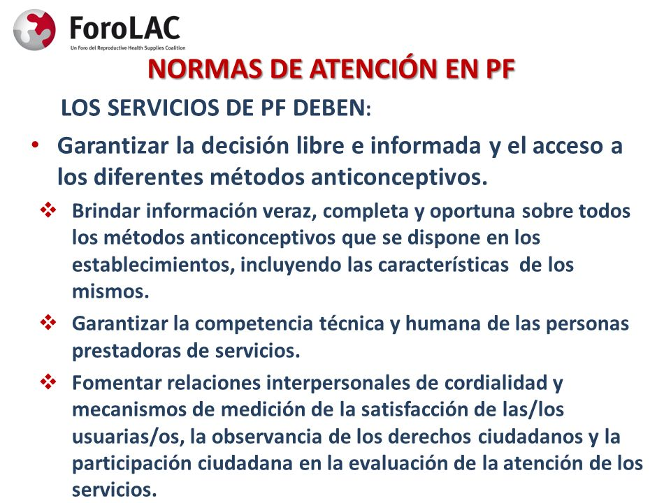 NORMAS DE ATENCIÓN EN PF LOS SERVICIOS DE PF DEBEN : Garantizar la decisión libre e informada y el acceso a los diferentes métodos anticonceptivos. Br