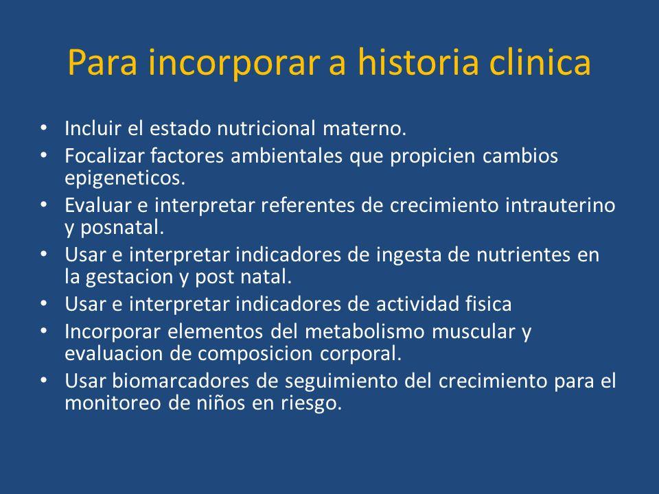 Para incorporar a historia clinica Incluir el estado nutricional materno. Focalizar factores ambientales que propicien cambios epigeneticos. Evaluar e